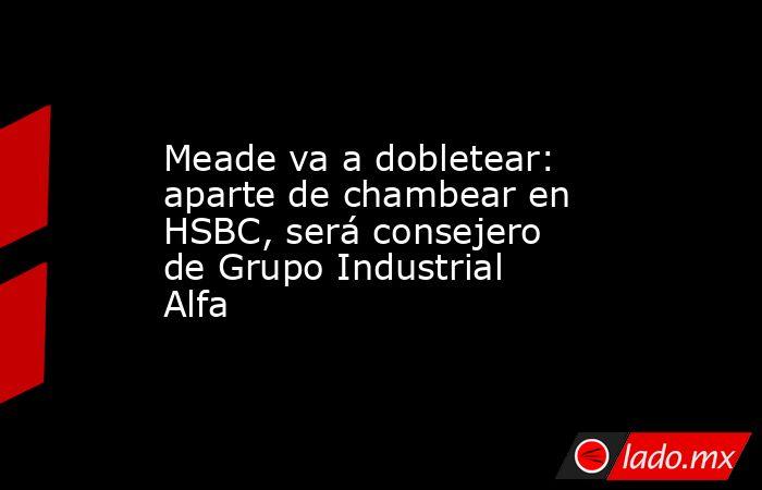 Meade va a dobletear: aparte de chambear en HSBC, será consejero de Grupo Industrial Alfa. Noticias en tiempo real