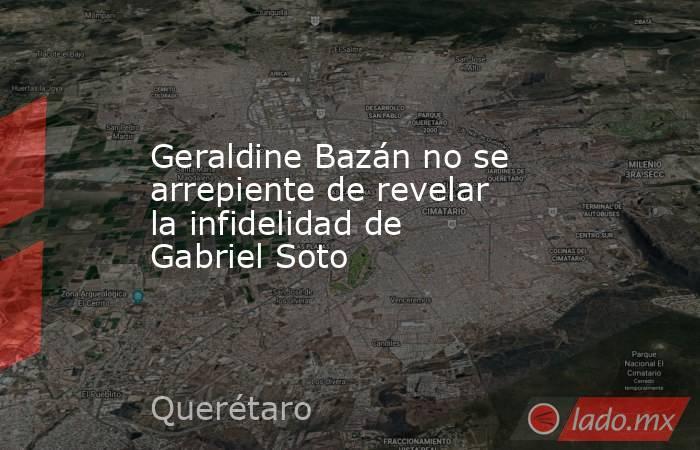 Geraldine Bazán no se arrepiente de revelar la infidelidad de Gabriel Soto. Noticias en tiempo real