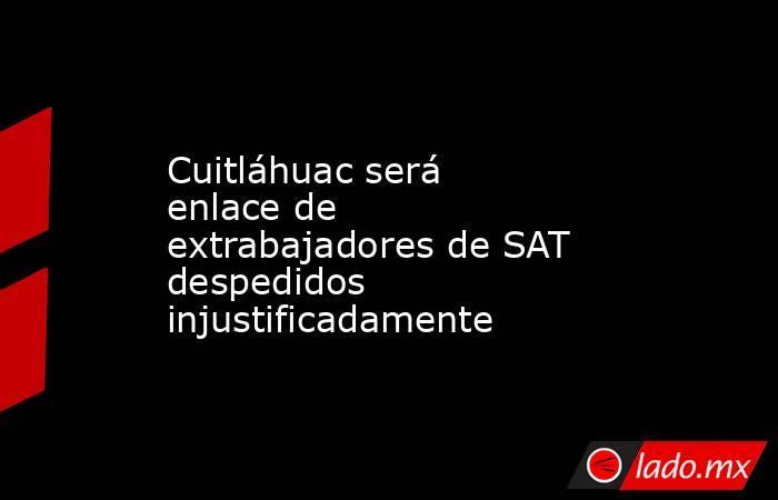 Cuitláhuac será enlace de extrabajadores de SAT despedidos injustificadamente. Noticias en tiempo real