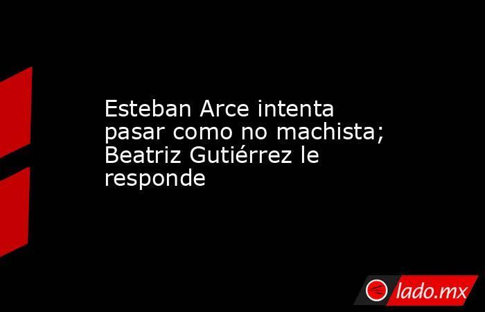 Esteban Arce intenta pasar como no machista; Beatriz Gutiérrez le responde. Noticias en tiempo real