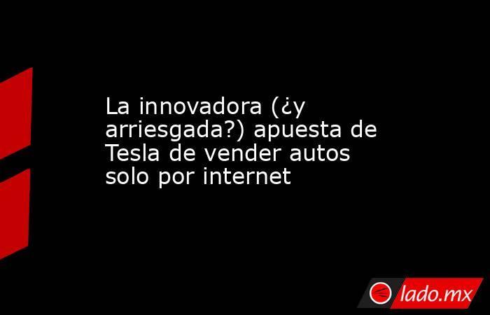 La innovadora (¿y arriesgada?) apuesta de Tesla de vender autos solo por internet. Noticias en tiempo real