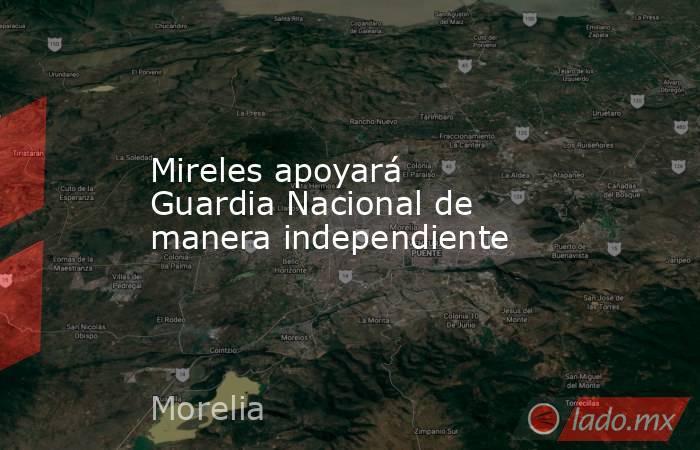 Mireles apoyará Guardia Nacional de manera independiente. Noticias en tiempo real