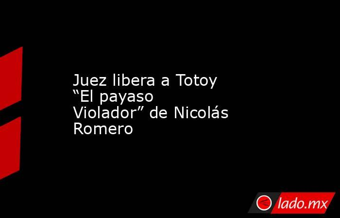 """Juez libera a Totoy """"El payaso Violador"""" de Nicolás Romero. Noticias en tiempo real"""