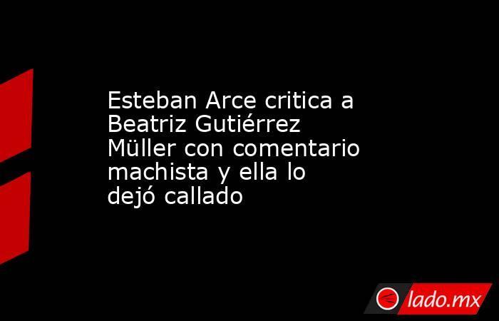 Esteban Arce critica a Beatriz Gutiérrez Müller con comentario machista y ella lo dejó callado. Noticias en tiempo real
