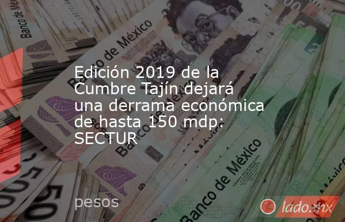 Edición 2019 de la Cumbre Tajín dejará una derrama económica de hasta 150 mdp: SECTUR. Noticias en tiempo real
