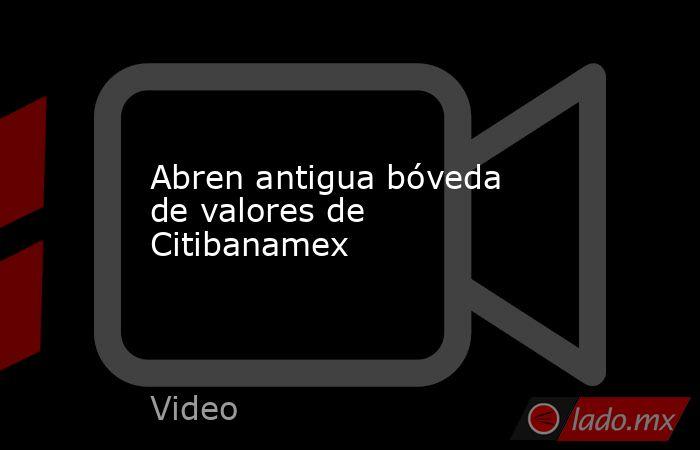 Abren antigua bóveda de valores de Citibanamex. Noticias en tiempo real