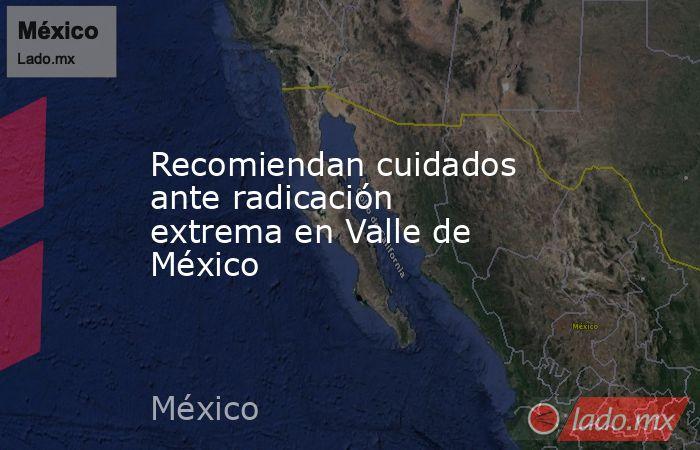 Recomiendan cuidados ante radicación extrema en Valle de México. Noticias en tiempo real