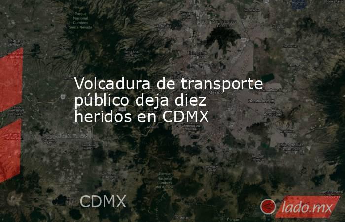 Volcadura de transporte público deja diez heridos en CDMX. Noticias en tiempo real