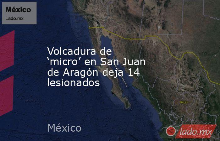 Volcadura de 'micro' en San Juan de Aragón deja 14 lesionados. Noticias en tiempo real