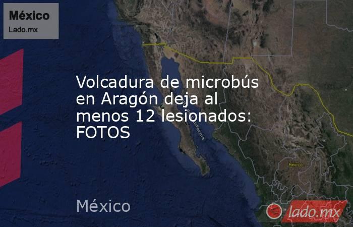 Volcadura de microbús en Aragón deja al menos 12 lesionados: FOTOS. Noticias en tiempo real