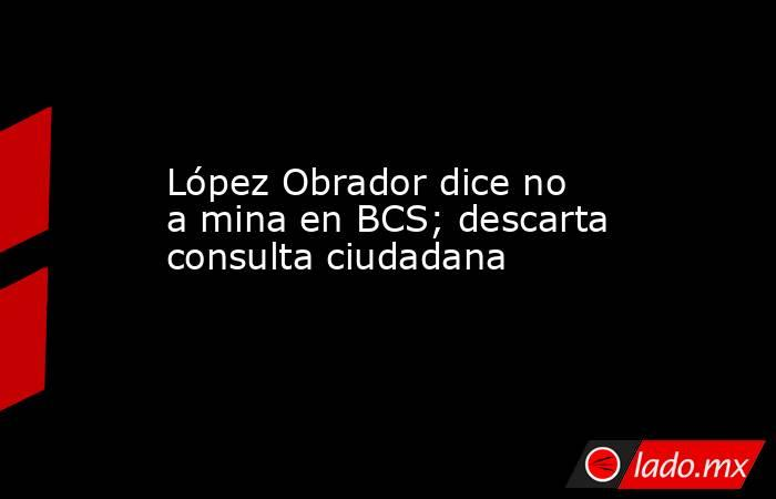 López Obrador dice no a mina en BCS; descarta consulta ciudadana. Noticias en tiempo real