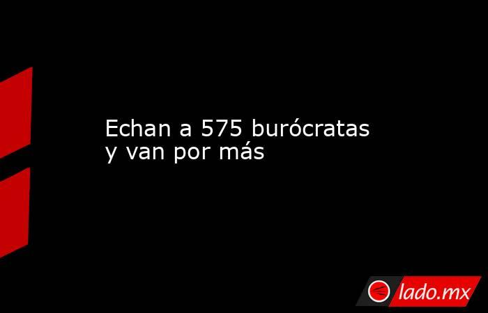 Echan a 575 burócratas y van por más. Noticias en tiempo real