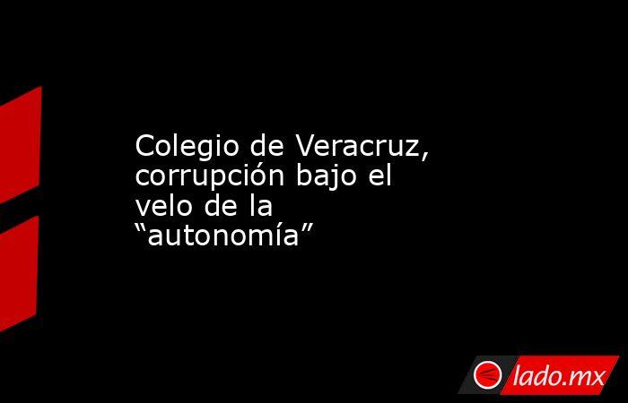 """Colegio de Veracruz, corrupción bajo el velo de la """"autonomía"""". Noticias en tiempo real"""