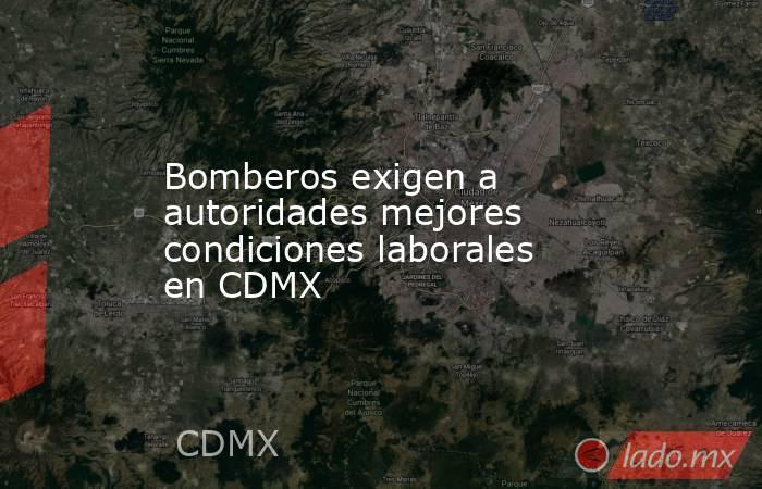 Bomberos exigen a autoridades mejores condiciones laborales en CDMX. Noticias en tiempo real