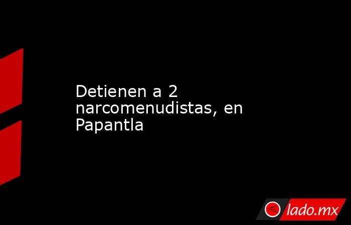Detienen a 2 narcomenudistas, en Papantla. Noticias en tiempo real