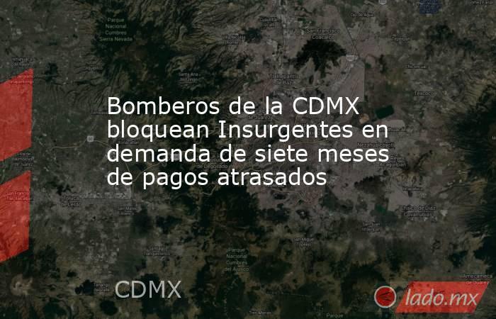 Bomberos de la CDMX bloquean Insurgentes en demanda de siete meses de pagos atrasados. Noticias en tiempo real