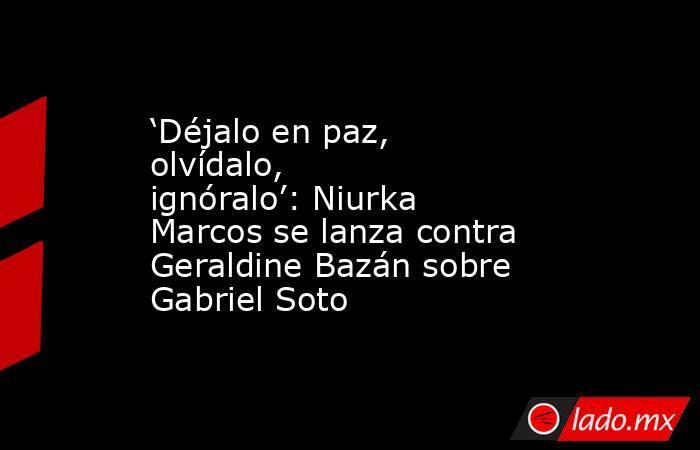 'Déjalo en paz, olvídalo, ignóralo': Niurka Marcos se lanza contra Geraldine Bazán sobre Gabriel Soto. Noticias en tiempo real