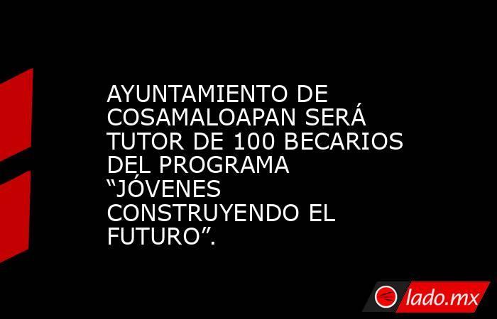 """AYUNTAMIENTO DE COSAMALOAPAN SERÁ TUTOR DE 100 BECARIOS DEL PROGRAMA """"JÓVENES CONSTRUYENDO EL FUTURO"""".. Noticias en tiempo real"""