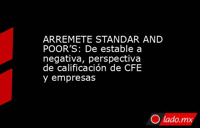 ARREMETE STANDAR AND POOR'S: De estable a negativa, perspectiva de calificación de CFE y empresas. Noticias en tiempo real
