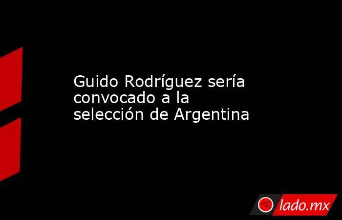 Guido Rodríguez sería convocado a la selección de Argentina. Noticias en tiempo real