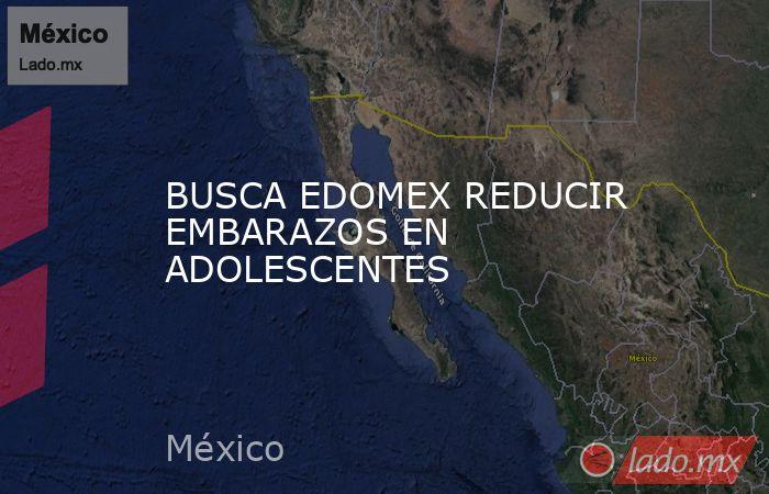 BUSCA EDOMEX REDUCIR EMBARAZOS EN ADOLESCENTES. Noticias en tiempo real