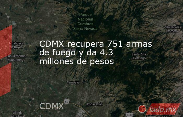 CDMX recupera 751 armas de fuego y da 4.3 millones de pesos. Noticias en tiempo real