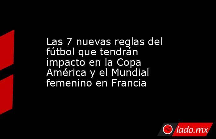 Las 7 nuevas reglas del fútbol que tendrán impacto en la Copa América y el  Mundial femenino en Francia La Opinión de Los Ángeles 774c7e82b8057