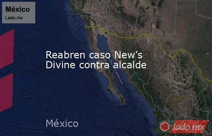 Reabren caso New's Divine contra alcalde. Noticias en tiempo real