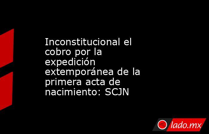 Inconstitucional el cobro por la expedición extemporánea de la primera acta de nacimiento: SCJN. Noticias en tiempo real