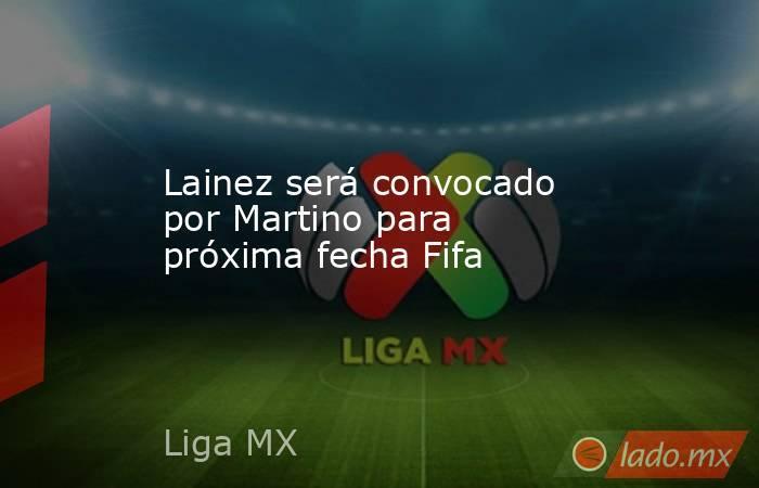 Lainez será convocado por Martino para próxima fecha Fifa. Noticias en tiempo real
