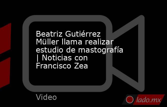 Beatriz Gutiérrez Müller llama realizar estudio de mastografía   Noticias con Francisco Zea. Noticias en tiempo real