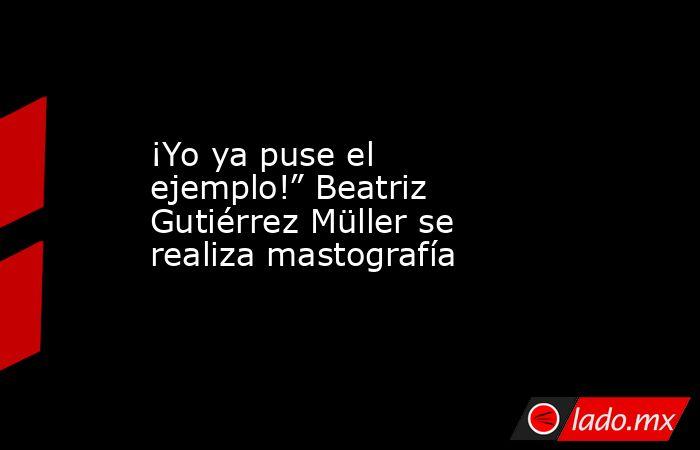 """¡Yo ya puse el ejemplo!"""" Beatriz Gutiérrez Müller se realiza mastografía. Noticias en tiempo real"""