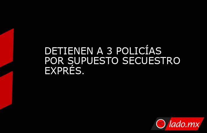 DETIENEN A 3 POLICÍAS POR SUPUESTO SECUESTRO EXPRÉS.. Noticias en tiempo real