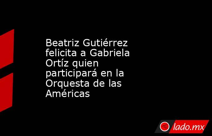 Beatriz Gutiérrez felicita a Gabriela Ortíz quien participará en la Orquesta de las Américas. Noticias en tiempo real
