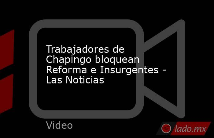 Trabajadores de Chapingo bloquean Reforma e Insurgentes - Las Noticias. Noticias en tiempo real
