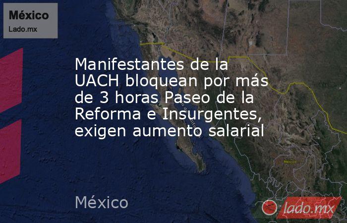 Manifestantes de la UACH bloquean por más de 3 horas Paseo de la Reforma e Insurgentes, exigen aumento salarial. Noticias en tiempo real