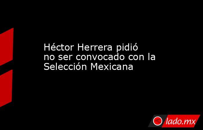Héctor Herrera pidió no ser convocado con la Selección Mexicana. Noticias en tiempo real