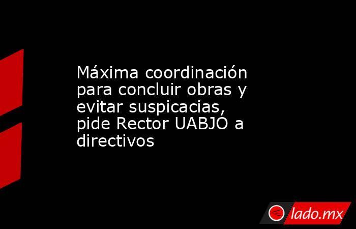 Máxima coordinación para concluir obras y evitar suspicacias, pide Rector UABJO a directivos. Noticias en tiempo real