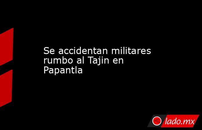 Se accidentan militares rumbo al Tajin en Papantla. Noticias en tiempo real