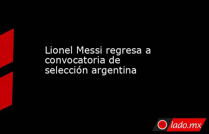 Lionel Messi regresa a convocatoria de selección argentina. Noticias en tiempo real