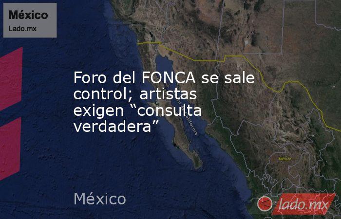 """Foro del FONCA se sale control; artistas exigen """"consulta verdadera"""". Noticias en tiempo real"""