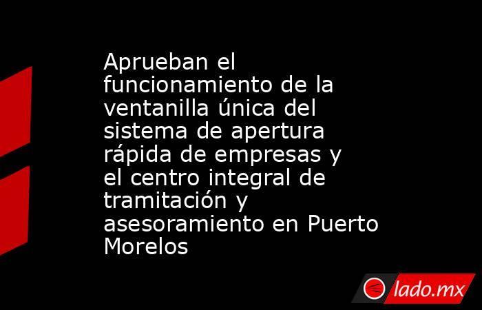 Aprueban el funcionamiento de la ventanilla única del sistema de apertura rápida de empresas y el centro integral de tramitación y asesoramiento en Puerto Morelos. Noticias en tiempo real