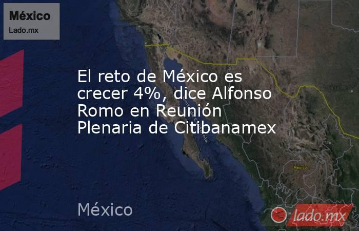 El reto de México es crecer 4%, dice Alfonso Romo en Reunión Plenaria de Citibanamex. Noticias en tiempo real