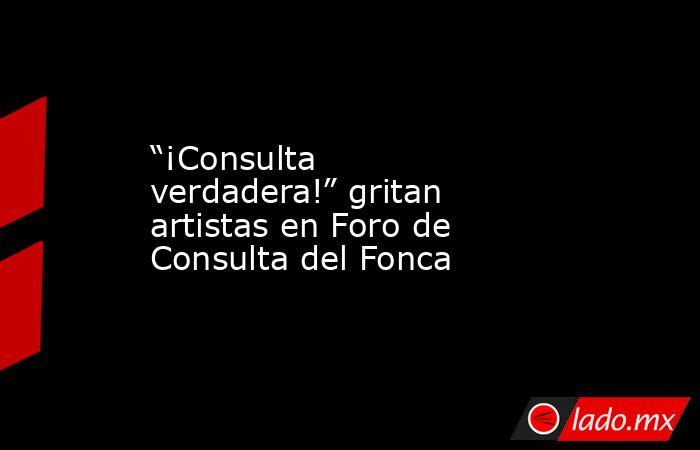 """""""¡Consulta verdadera!"""" gritan artistas en Foro de Consulta del Fonca. Noticias en tiempo real"""