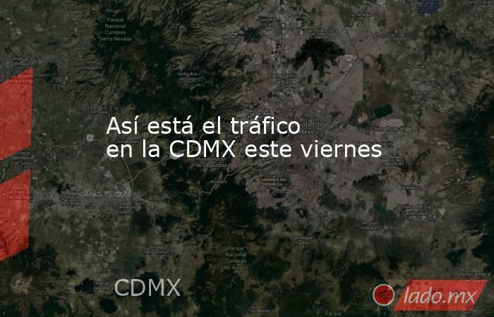 Así está el tráfico en la CDMX este viernes. Noticias en tiempo real