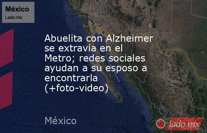 Abuelita con Alzheimer se extravía en el Metro; redes sociales ayudan a su esposo a  encontrarla (+foto-video). Noticias en tiempo real