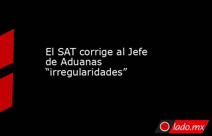 """El SAT corrige al Jefe de Aduanas """"irregularidades"""". Noticias en tiempo real"""