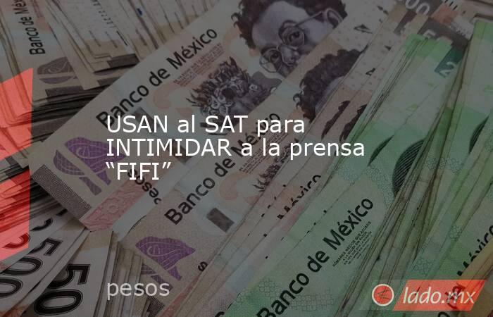 """USAN al SAT para INTIMIDAR a la prensa """"FIFI"""". Noticias en tiempo real"""