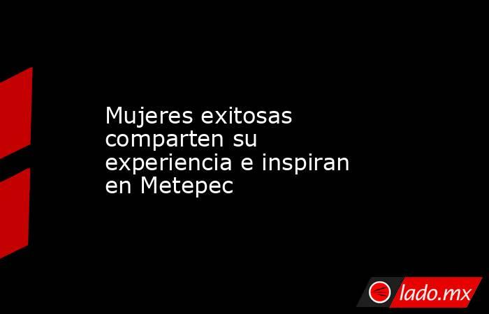 Mujeres exitosas comparten su experiencia e inspiran en Metepec. Noticias en tiempo real