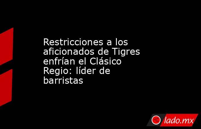 Restricciones a los aficionados de Tigres enfrían el Clásico Regio: líder de barristas. Noticias en tiempo real